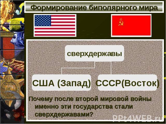 Формирование биполярного мира Почему после второй мировой войны именно эти государства стали сверхдержавами?