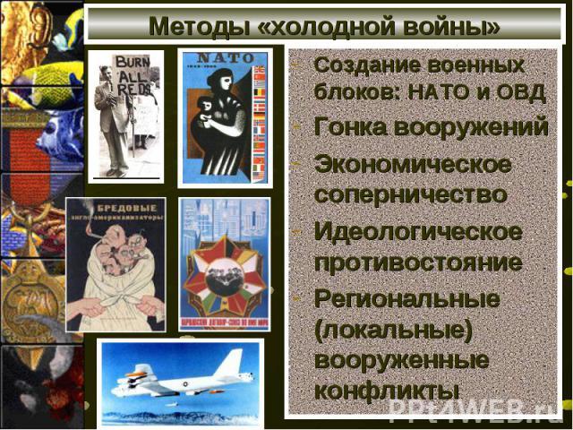 Методы «холодной войны» Создание военных блоков: НАТО и ОВД Гонка вооружений Экономическое соперничество Идеологическое противостояние Региональные (локальные) вооруженные конфликты