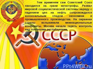 Тем временем сам Советский Союз находился на грани катастрофы. Развал мировой со