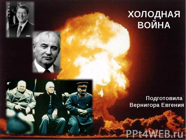 Холодная война Подготовила Вернигора Евгения