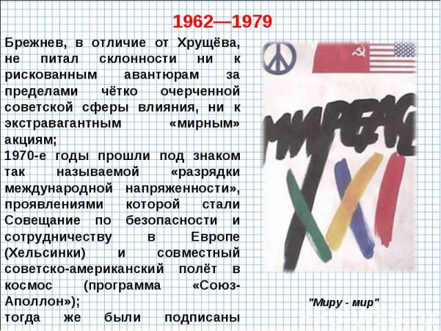 Брежнев, в отличие от Хрущёва, не питал склонности ни к рискованным авантюрам за пределами чётко очерченной советской сферы влияния, ни к экстравагантным «мирным» акциям; 1970-е годы прошли под знаком так называемой «разрядки международной напряженн…