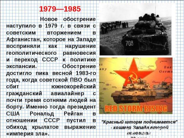 Новое обострение наступило в 1979 г. в связи с советским вторжением в Афганистан, которое на Западе восприняли как нарушение геополитического равновесия и переход СССР к политике экспансии. Обострение достигло пика весной 1983-го года, когда советск…