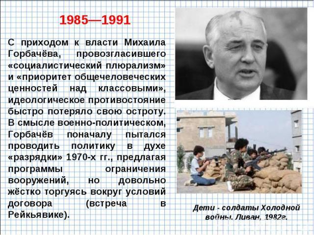 С приходом к власти Михаила Горбачёва, провозгласившего «социалистический плюрализм» и «приоритет общечеловеческих ценностей над классовыми», идеологическое противостояние быстро потеряло свою остроту. В смысле военно-политическом, Горбачёв поначалу…