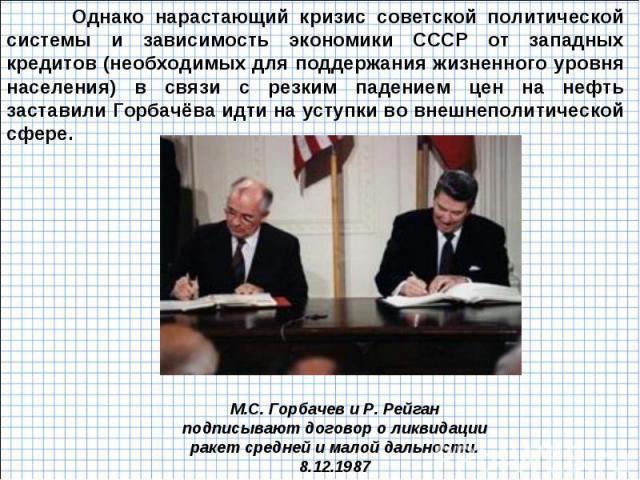 Однако нарастающий кризис советской политической системы и зависимость экономики СССР от западных кредитов (необходимых для поддержания жизненного уровня населения) в связи с резким падением цен на нефть заставили Горбачёва идти на уступки во внешне…