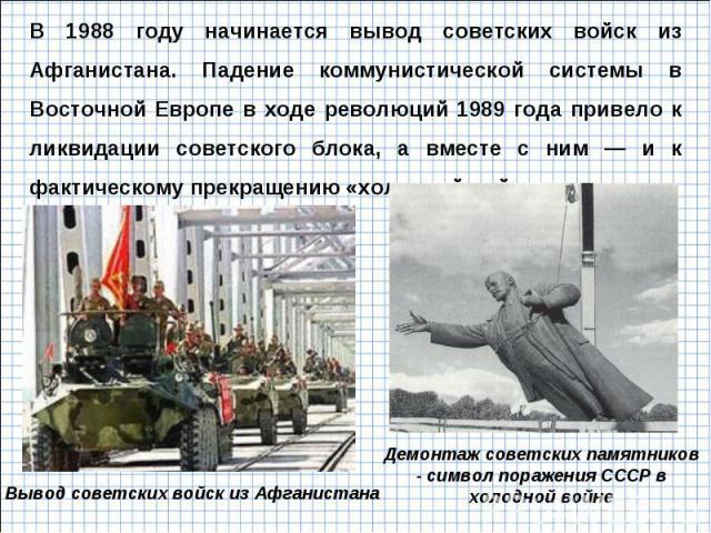 В 1988 году начинается вывод советских войск из Афганистана. Падение коммунистической системы в Восточной Европе в ходе революций 1989 года привело к ликвидации советского блока, а вместе с ним — и к фактическому прекращению «холодной войны». Демонт…