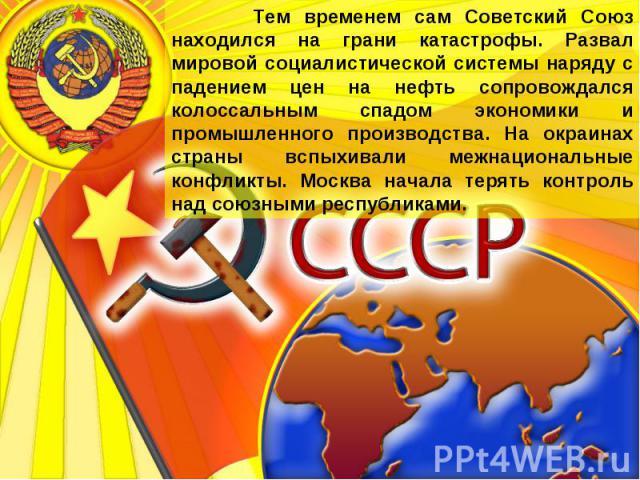 Тем временем сам Советский Союз находился на грани катастрофы. Развал мировой социалистической системы наряду с падением цен на нефть сопровождался колоссальным спадом экономики и промышленного производства. На окраинах страны вспыхивали межнационал…