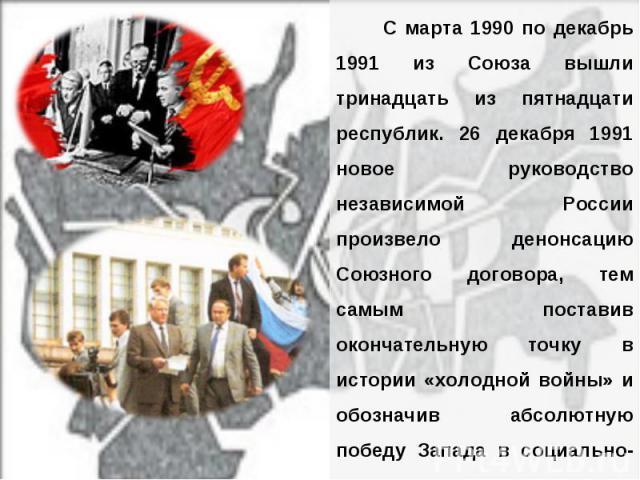 С марта 1990 по декабрь 1991 из Союза вышли тринадцать из пятнадцати республик. 26 декабря 1991 новое руководство независимой России произвело денонсацию Союзного договора, тем самым поставив окончательную точку в истории «холодной войны» и обозначи…
