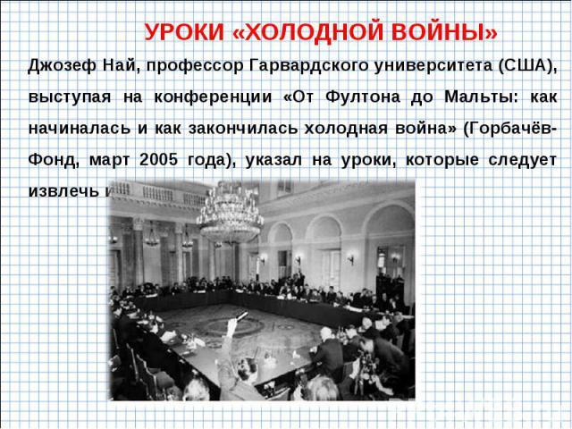 УРОКИ «ХОЛОДНОЙ ВОЙНЫ» Джозеф Най, профессор Гарвардского университета (США), выступая на конференции «От Фултона до Мальты: как начиналась и как закончилась холодная война» (Горбачёв-Фонд, март 2005 года), указал на уроки, которые следует извлечь и…
