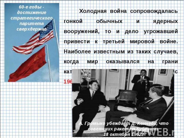 Холодная война сопровождалась гонкой обычных и ядерных вооружений, то и дело угрожавшей привести к третьей мировой войне. Наиболее известным из таких случаев, когда мир оказывался на грани катастрофы, стал Карибский кризис 1962 года