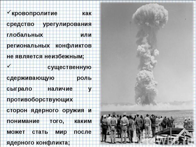 кровопролитие как средство урегулирования глобальных или региональных конфликтов не является неизбежным; существенную сдерживающую роль сыграло наличие у противоборствующих сторон ядерного оружия и понимание того, каким может стать мир после ядерног…