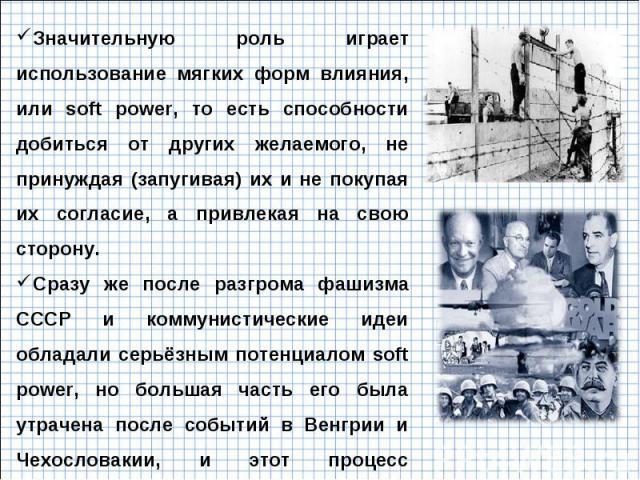 Значительную роль играет использование мягких форм влияния, или soft power, то есть способности добиться от других желаемого, не принуждая (запугивая) их и не покупая их согласие, а привлекая на свою сторону. Сразу же после разгрома фашизма СССР и к…