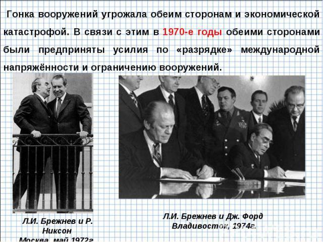 Гонка вооружений угрожала обеим сторонам и экономической катастрофой. В связи с этим в 1970-е годы обеими сторонами были предприняты усилия по «разрядке» международной напряжённости и ограничению вооружений. Л.И. Брежнев и Р. Никсон Москва, май 1972…