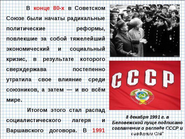 В конце 80-х в Советском Союзе были начаты радикальные политические реформы, повлекшие за собой тяжелейший экономический и социальный кризис, в результате которого сверхдержава постепенно утратила свое влияние среди союзников, а затем — и во всём ми…