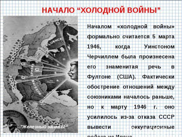 """НАЧАЛО """"ХОЛОДНОЙ ВОЙНЫ"""" Началом «холодной войны» формально считается 5 марта 1946, когда Уинстоном Черчиллем была произнесена его знаменитая речь в Фултоне (США). Фактически обострение отношений между союзниками началось раньше, но к марту 1946 г. о…"""