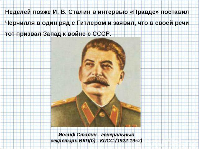 Неделей позже И. В. Сталин в интервью «Правде» поставил Черчилля в один ряд с Гитлером и заявил, что в своей речи тот призвал Запад к войне с СССР. Иосиф Сталин - генеральный секретарь ВКП(б) - КПСС (1922-1953)