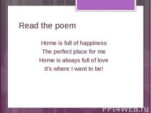 Read the poemHome is full of happiness The perfect place for me Home is always f