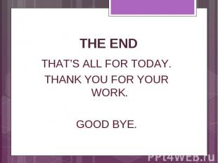 THE END THAT'S ALL FOR TODAY. THANK YOU FOR YOUR WORK. GOOD BYE.
