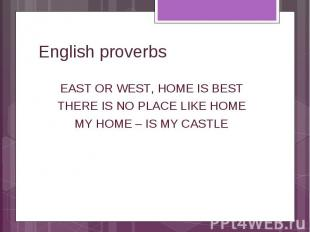 English proverbs East or west, home is best There is no place like home My home