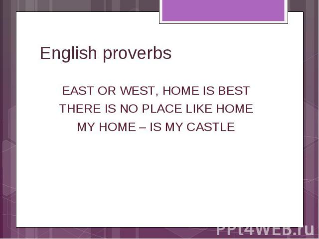 English proverbs East or west, home is best There is no place like home My home – IS my castle