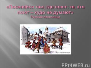 «Поселяйся там, где поют: те, кто поют – худо не думают» Русская пословица