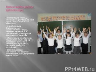 Цели и задачи работы детского хора: - обеспечивать ребёнку возможность реализова