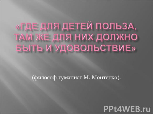 «Где для детей польза, там же для них должно быть и удовольствие» (философ-гуманист М. Монтенко).