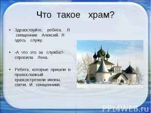 Что такое храм? Здравствуйте, ребята. Я священник Алексий. Я здесь служу. -А что