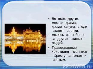 Во всех других местах храма, кроме кануна, люди ставят свечки, молясь за себя и