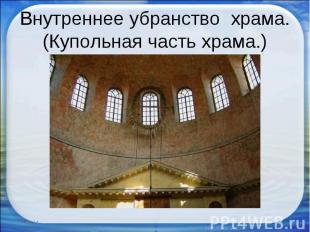 Внутреннее убранство храма. (Купольная часть храма.)