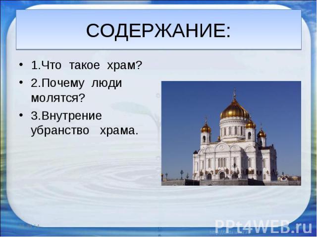 СОДЕРЖАНИЕ: 1.Что такое храм? 2.Почему люди молятся? 3.Внутрение убранство храма.