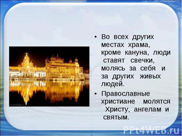 Во всех других местах храма, кроме кануна, люди ставят свечки, молясь за себя и за других живых людей. Православные христиане молятся Христу, ангелам и святым.