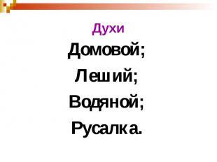 Духи Домовой; Леший; Водяной; Русалка.