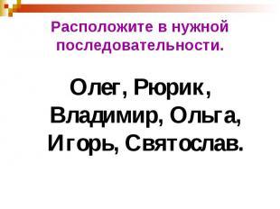 Расположите в нужной последовательности. Олег, Рюрик, Владимир, Ольга, Игорь, Св