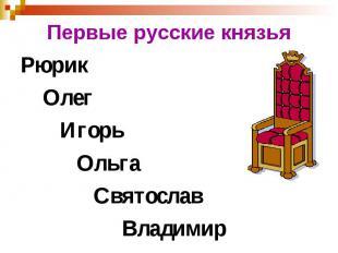 Первые русские князья Рюрик Олег Игорь Ольга Святослав Владимир