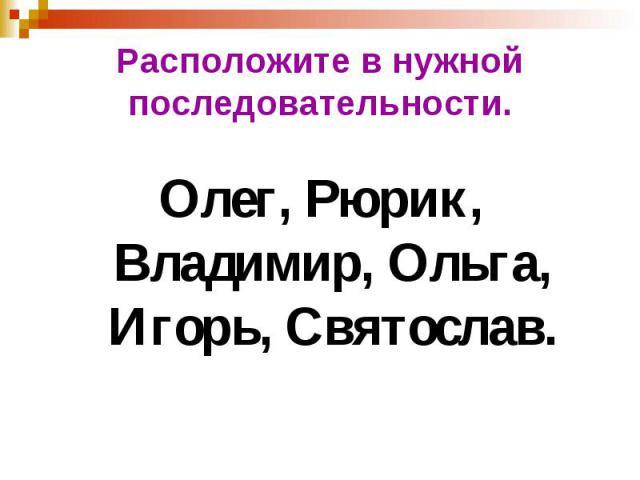 Расположите в нужной последовательности. Олег, Рюрик, Владимир, Ольга, Игорь, Святослав.