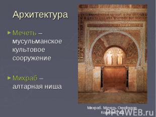 Архитектура Мечеть – мусульманское культовое сооружение Михраб – алтарная ниша