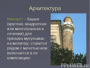 Архитектура Минарет - башня (круглая, квадратная или многогранная в сечении) для