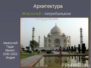 Архитектура Мавзолей - погребальное сооружение Мавзолей Тадж-Махал. 1630-1652. И