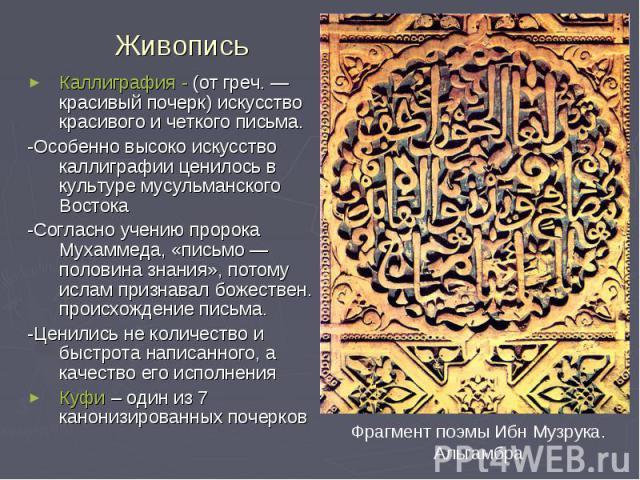 Живопись Каллиграфия - (от греч. — красивый почерк) искусство красивого и четкого письма. -Особенно высоко искусство каллиграфии ценилось в культуре мусульманского Востока -Согласно учению пророка Мухаммеда, «письмо — половина знания», потому ислам …