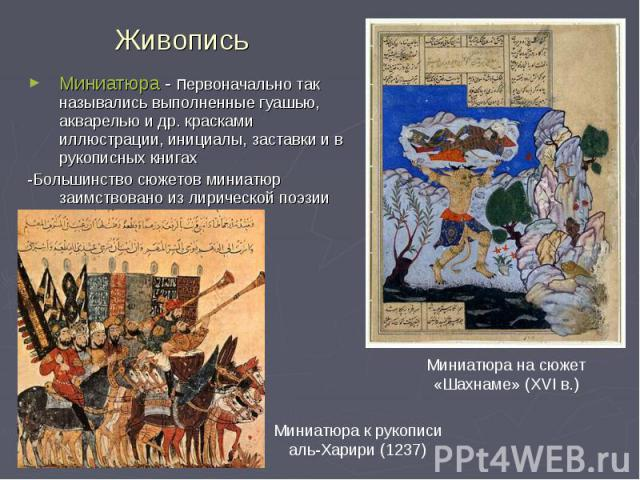 Живопись Миниатюра - первоначально так назывались выполненные гуашью, акварелью и др. красками иллюстрации, инициалы, заставки и в рукописных книгах -Большинство сюжетов миниатюр заимствовано из лирической поэзии Миниатюра к рукописи аль-Харири (123…