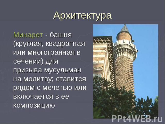 Архитектура Минарет - башня (круглая, квадратная или многогранная в сечении) для призыва мусульман на молитву; ставится рядом с мечетью или включается в ее композицию