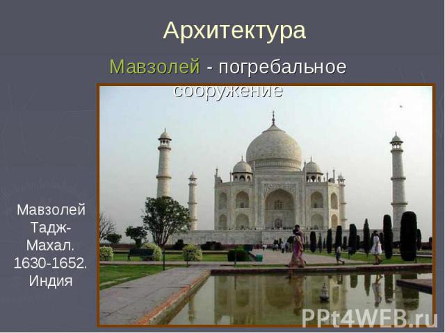 Архитектура Мавзолей - погребальное сооружение Мавзолей Тадж-Махал. 1630-1652. Индия