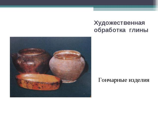 Художественная обработка глины Гончарные изделия