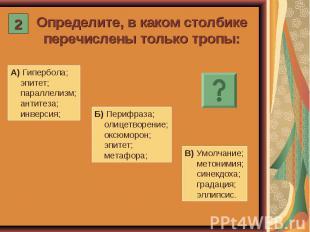 Определите, в каком столбике перечислены только тропы: А) Гипербола; эпитет; пар