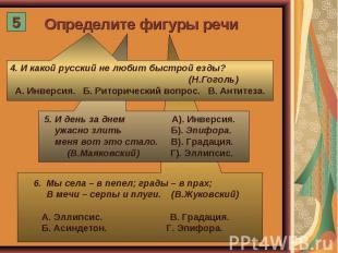 Определите фигуры речи 4. И какой русский не любит быстрой езды? (Н.Гоголь) А. И