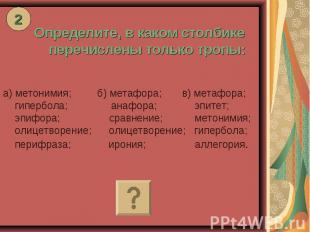 Определите, в каком столбике перечислены только тропы: а) метонимия; б) метафора