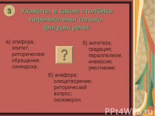 Укажите, в каком столбике перечислены только фигуры речи: а) эпифора; эпитет; ри