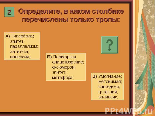 Определите, в каком столбике перечислены только тропы: А) Гипербола; эпитет; параллелизм; антитеза; инверсия; Б) Перифраза; олицетворение; оксюморон; эпитет; метафора; В) Умолчание; метонимия; синекдоха; градация; эллипсис.