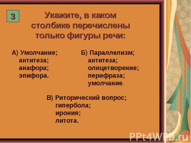 Укажите, в каком столбике перечислены только фигуры речи: А) Умолчание; антитеза; анафора; эпифора. Б) Параллелизм; антитеза; олицетворение; перифраза; умолчание. В) Риторический вопрос; гипербола; ирония; литота.
