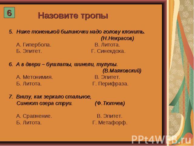 Назовите тропы 5. Ниже тоненькой былиночки надо голову клонить. (Н.Некрасов) А. Гипербола. В. Литота. Б. Эпитет. Г. Синекдоха. А в двери – бушлаты, шинели, тулупы. (В.Маяковский) А. Метонимия. В. Эпитет. Б. Литота. Г. Перифраза. Внизу, как зеркало с…